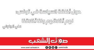 حول أخلقة السياسة في تونس:  لهم أخلاقهم ولنا أخلاقنا