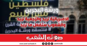 ورشة البحرين:  الامبرياليّة تريد والرّجعية تريد والشّعوب ستفعل ما تريد