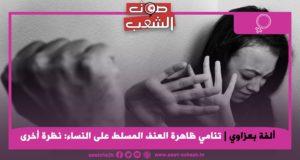 تنامي ظاهرة العنف المسلط على النساء: نظرة أخرى