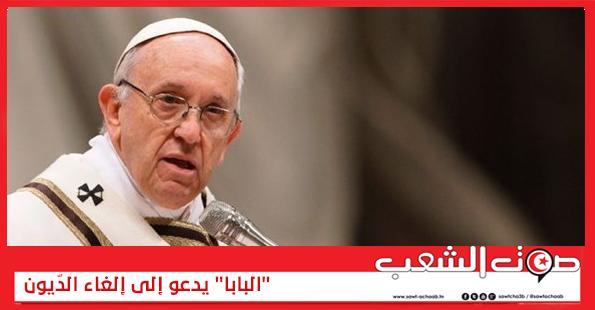 """""""البابا"""" يدعو إلى إلغاء الدّيون"""