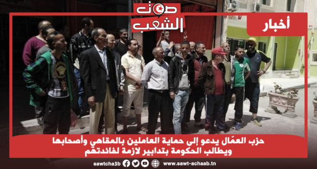 حزب العمّال يدعو إلى حماية العاملين بالمقاهي وأصحابها ويطالب الحكومة بتدابير لازمة لفائدتهم