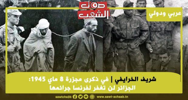 في ذكرى مجزرة 8 ماي 1945: الجزائر لن تغفر لفرنسا جرائمها