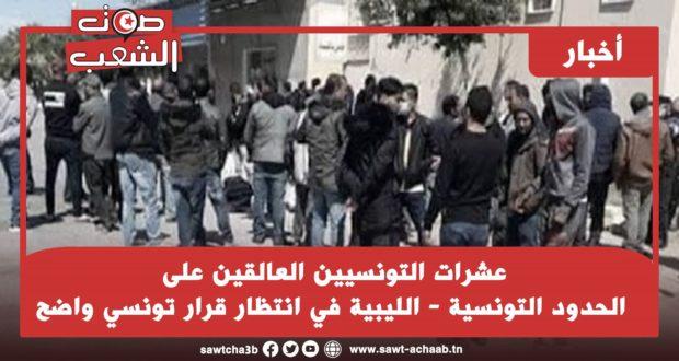 عشرات التونسيين العالقين على الحدود التونسية – الليبية في انتظار قرار تونسي واضح