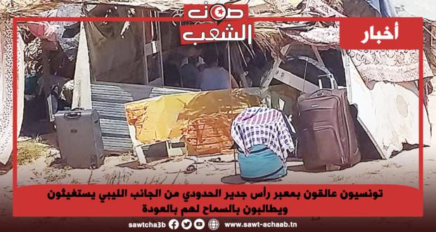 تونسيون عالقون بمعبر رأس جدير الحدودي من الجانب الليبي يستغيثون ويطالبون بالسماح لهم بالعودة