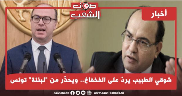 """شوقي الطبيب يردّ على الفخفاخ.. ويحذّر من """"لبننة"""" تونس"""