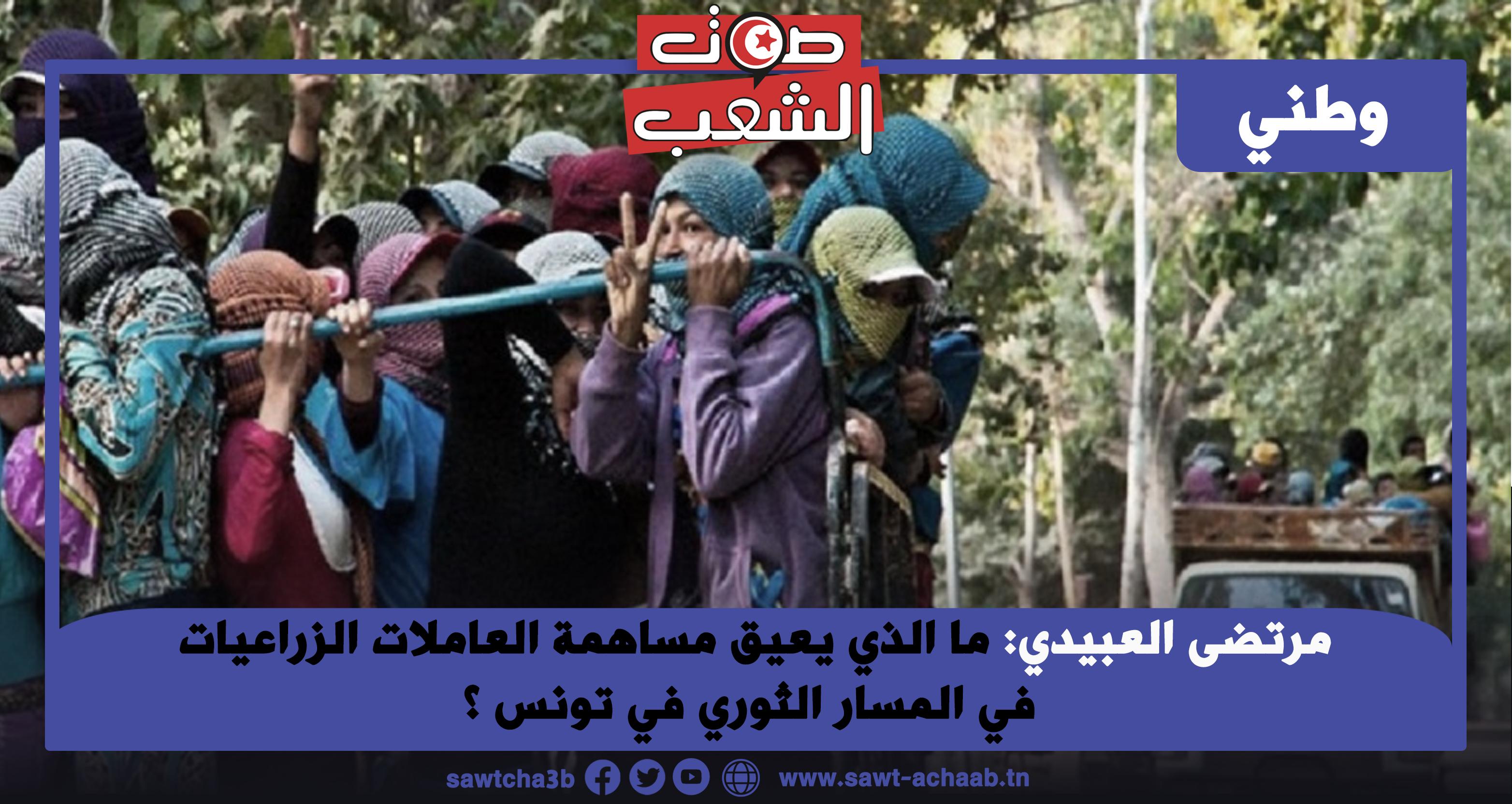 ما الذي يعيق مساهمة العاملات الزراعيات في المسار الثوري في تونس ؟