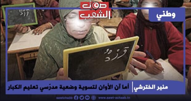 أما آن الأوان لتسوية وضعية مدرّسي تعليم الكبار