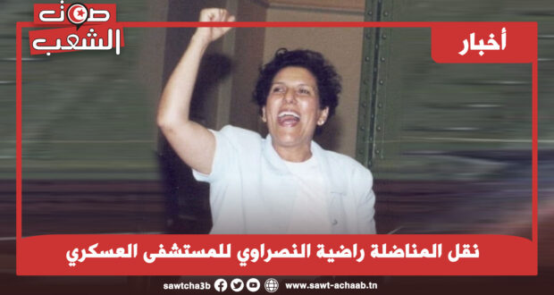 نقل المناضلة راضية النصراوي للمستشفى العسكري
