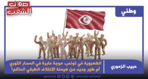 الشعبوية في تونس، موجة عابرة في المسار الثوري أم طور جديد من هيمنة الائتلاف الطبقي الحاكم؟